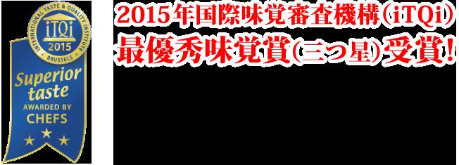 2015年国際味覚審査機構(iTQi)最優秀味覚賞(三つ星)受賞! International Taste & Quality Institute(国際味覚審査機構)は、ヨーロッパで最も権威ある15の調理師協会に属する一流シェフ、国際ソムリエ協会(ASI)に属する一流ソムリエが審査する食品・飲料品アワード。2015年4月にベルギーのブリュッセルで開催された審査会では、審査対象となる「製品の第一印象・製品の外観・香り・食感・味と後味」の5項目全てについて92点以上の高得点をマークし、最優秀味覚賞(3つ星)を獲得しました。
